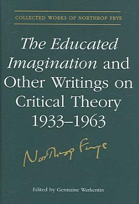 Educated Imagination and Other Writings on Critical Theory  1933 1962