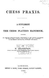 Chess Praxis: A Supplement to the Chess Player's Handbook, Containing All the Most Important Modern Improvements in the Openings, Illustrated by Actual Games; a Revised Code of Chess Laws; and a Collection of Mr. Morphy's Matches, &c., in England and France