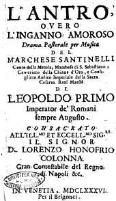 L'antro, ouero l'inganno amoroso drama pastorale per musica del marchese Santinelli ... consacrato all'ill.mo ... Lorenzo Honofrio Colonna ..