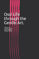 Oss! Life Through the Gentle Art.