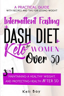 Intermittent Fasting + Dash Diet + KetoA Practical Guide with Recipes and Tips for Losing Weight,