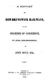 A Report on New-Brunswick Railways to the Chamber of Commerce, St. John, New-Brunswick [microform]