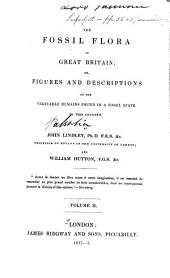 The Fossil Flora of Great Britain: Or, Figures and Descriptions of the Vegetable Remains Found in a Fossil State in this Country, Volume 2