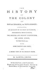 The History of the Colony of Nova-Caesaria, Or New-Jersey: Containing, an Account of Its First Settlement, Progressive Improvements, the Original and Present Constitution, and Other Events, to the Year 1721: With Some Particulars Since; and a Short View of Its Present State ...