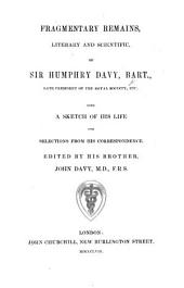 Fragmentary Remains, Literary and Scientific, of Sir Humphry Davy, Bart. ... With a sketch of his life, and selections from his correspondence. Edited by his brother John Davy