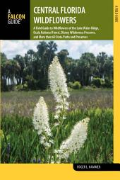 Central Florida Wildflowers: A Field Guide to Wildflowers of the Lake Wales Ridge, Ocala National Forest, Disney Wilderness Preserve, and More than 60 State Parks and Preserves