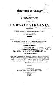 The Statutes at Large: Being a Collection of All the Laws of Virginia, from the First Session of the Legislature in the Year 1619 : Published Pursuant to an Act of the General Assembly of Virginia, Passed on the Fifth Day of February One Thousand Eight Hundred and Eight, Volume 12