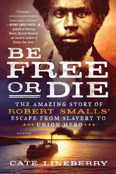 Download Be Free or Die  The Amazing Story of Robert Smalls  Escape from Slavery to Union Hero Book