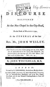 A Discourse Delivered at the New Chapel in the City-road, on the 9th of March 1791, at the Funeral of the Late Rev. Mr. John Wesley ...