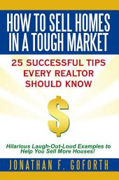 How To Sell Homes in a Tough Market: 25 Successful Tips Every Realtor Should Know. Hilarious Laugh-Out-Loud Examples to Help You Sell More Houses!