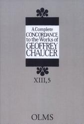 A Complete Concordance To The Works Of Geoffrey Chaucer Book PDF