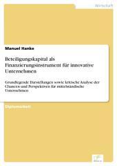 Beteiligungskapital als Finanzierungsinstrument für innovative Unternehmen: Grundlegende Darstellungen sowie kritische Analyse der Chancen und Perspektiven für mittelständische Unternehmen