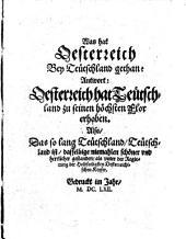 Was hat Oesterreich bey Teutschland gethan? Antwort Oesterreich hat Teutschland zu seinen höchsten Flor erhoben: also das so lang Teutschland, Teutschland ist da seelige niemahlen schöner u. herzlicher gestanden als unter ...