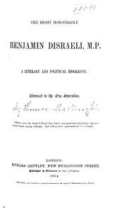 The Right Honourable Benjamin Disraeli: A Literary and Political Biography, Addressed to the New Generation
