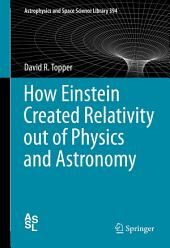 How Einstein Created Relativity out of Physics and Astronomy