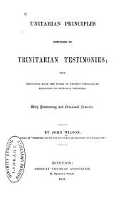 Unitarian Principles Confirmed by Trinitarian Testimonies: Being Selections from the Works of Eminent Theologians Belonging to Orthodox Churches