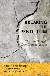 Breaking the Pendulum: The Long Struggle Over Criminal Justice