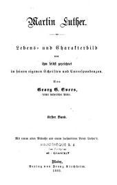 Martin Luther: Lebens- und Charakterbild von ihm selbst gezeichnet in seinen eigenen Schriften und Correspondenzen...