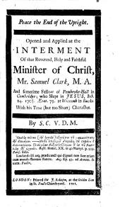 Peace the End of the Upright. Opened and applied at the interment of ... Mr. Samuel Clark ... who slept in Jesus, Feb. 24. 1700/1. aetat. 75. at Wiccomb ... With his true, but too short, character. By S. C., V.D.M. [i.e. Samuel Cox.] [With a preface by M. Sylvester.]