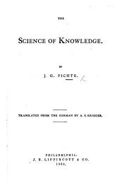The Science of Knowledge ... Translated from the German by A. E. Kroeger