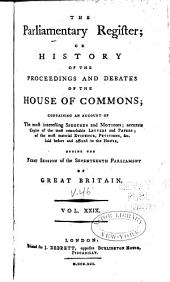 The Parliamentary Register; Or, History of the Proceedings and Debates of the [House of Lords and House of Commons]: Containing an Account of the Most Interesting Speeches and Motions; Accurate Copies of All the Protests, and of the Most Remarkable Letters and Papers; Together with the Most Material Evidence, Petitions, &c. Laid Before and Offered to [either] House ...