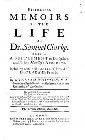 Historical Memoirs of the Life of Dr. Samuel Clarke: Being a Supplement to Dr. Sykes's and Bishop Hoadley's Accounts ... By William Whiston, ...