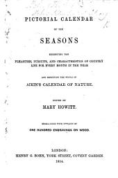 Pictorial Calendar of the Seasons, exhibiting the pleasures, pursuits and characteristics of country life for every month in the year, and embodying the whole of Aikin's Calendar of Nature. Edited by Mary Howitt. Embellished with upwards of one hundred engravings on wood
