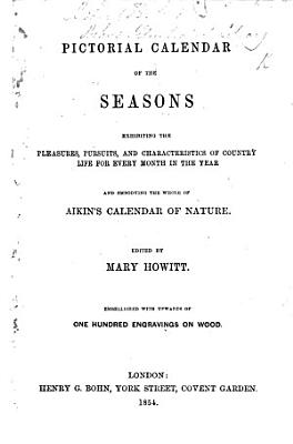 Pictorial Calendar of the Seasons  exhibiting the pleasures  pursuits and characteristics of country life for every month in the year  and embodying the whole of Aikin s Calendar of Nature  Edited by Mary Howitt  Embellished with upwards of one hundred engravings on wood PDF