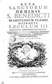 Acta Sanctorum Ordinis S. Benedicti In Saeculorum Classes Distributa: Quod Est Ab Anno Christi DCC Ad DCCC.. Saeculum III.. Pars Secunda