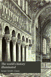 The world's history illuminated: containing a record of the human race from the earliest historical period to the present time ... in national and social life, civil government, religion, literature, science and art ... comp., arranged and written by Israel Smith Clare ... Reviewed, verified and endorsed by the professors of history in five American universities, Volume 4