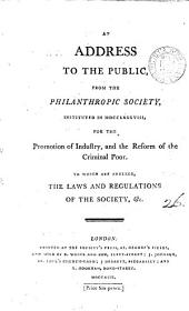An Address to the Public, from the Philanthropic Society: Instituted in MDCCLXXXVIII, for the Promotion of Industry, and the Reform of the Criminal Poor. To which are Annexed, the Laws and Regulations of the Society, &c, Volume 26