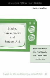 Media, Bureaucracies, and Foreign Aid: A Comparative Analysis of the United States, the United Kingdom, Canada, France and Japan, Edition 5