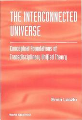 Interconnected Universe, The: Conceptual Foundations Of Transdisciplinary Unified Theory