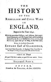 The History of the Rebellion and Civil Wars in England,: Begun in the Year 1641. With the Precedent Passages, and Actions, that Contributed Thereunto, and the Happy End, and Conclusion Thereof by the King's Blessed Restoration, and Return, Upon the 29th of May, in the Year 1660. Written by the Right Honourable Edward Earl of Clarendon, ....