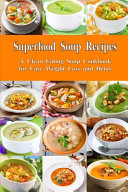 Superfood Soup Recipes  a Clean Eating Soup Cookbook for Easy Weight Loss and Detox