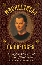 Machiavelli on Business: Strategies, Advice, and Words of Wisdom on Business and Power