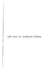 The Life of Albrecht Dürer of Nürnberg: With a Translation of His Letters and Journal and an Account of His Works