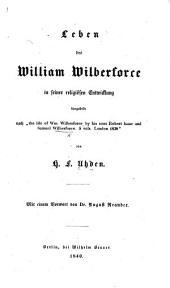 "Leben des W. Wilberforce in seiner religiösen Entwicklung dargestellt nach ""The Life of W. Wilberforce by his sons R. I. and S. W."" ... von H. F. Uhden. Mit einem Vorwort von Dr. A. Neander"