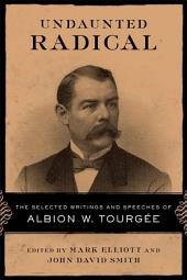 Undaunted Radical: The Selected Writings and Speeches of Albion W. Tourgée