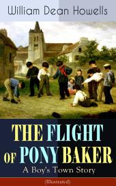 THE FLIGHT OF PONY BAKER: A Boy's Town Story (Illustrated): Children's Classic from the Author of Christmas Every Day, The Rise of Silas Lapham, A Traveler from Altruria, Venetian Life & Indian Summer