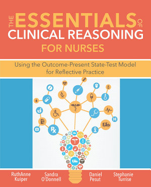 The Essentials of Clinical Reasoning for Nurses  Using the Outcome Present State Test Model for Reflective Practice