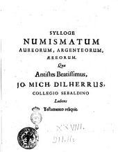 Sylloge numismatum aureorum, argenteorum, æreorum. Quæ antistes beatissimus, Jo. Mich. Dilherrus, collegio Sebaldino lubens testamento reliquit