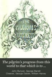 The Pilgrim's Progress from this World to that which is to Come, Delivered Under the Similitude of a Dream: Wherein is Discovered the Manner of His Setting Out, His Dangerous Journey, and Safe Arrival at the Desired Country...