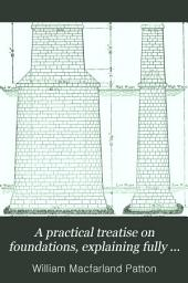 A Practical Treatise on Foundations, Explaining Fully the Principles Involved, Supplemented by Articles on the Use of Concrete in Foundations