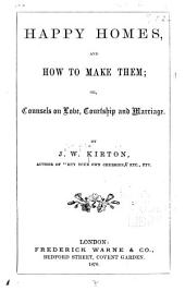 Happy Homes, and how to Make Them; Or, Counsels on Love, Courtship and Marriage