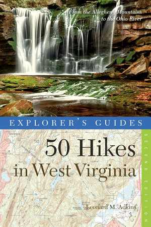 Explorer s Guide 50 Hikes in West Virginia  Walks  Hikes  and Backpacks from the Allegheny Mountains to the Ohio River  Second Edition   Explorer s 50 Hikes  PDF