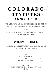 Colorado Statutes Annotated: With All Acts and Amendments Up to and Including 1911 Session of the Legislature. With Complete Legislative History and Digest of Citations to Date. Containing Statute, Sections 1-7284