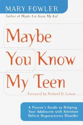Maybe You Know My Teen: A Parent's Guide to Helping Your Adolescent With Attention Deficit Hyperactivity Disorder