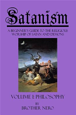 Satanism  A Beginner s Guide to the Religious Worship of Satan and Demons Volume I  Philosophy