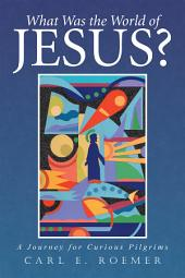 What Was the World of Jesus?: A Journey for Curious Pilgrims